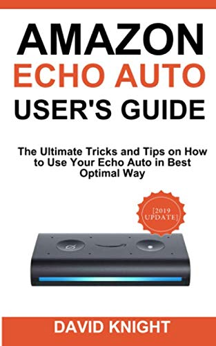 Amazon Echo Auto User's Guide: The Ultimate Tricks and Tips on How to Use Your Echo Auto in Best Optimal Way -
