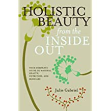 Holistic Beauty from the Inside Out: Your Complete Guide to Natural Health, Nutrition, and Skincare (English Edition)