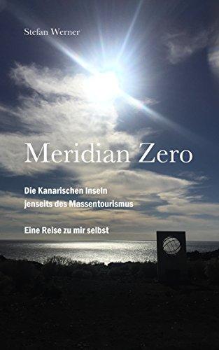 Meridian Zero: Die Kanarischen Inseln  jenseits des Massentourismus. Eine Reise zu mir selbst. -