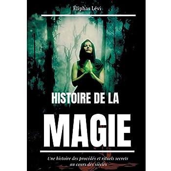 Histoire de la magie : Une histoire des procédés et rituels secrets au cours des siècles