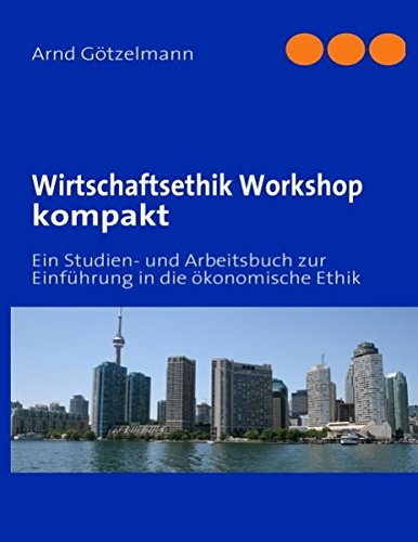 Wirtschaftsethik Workshop kompakt: Ein Studien- und Arbeitsbuch zur Einführung in die ökonomische Ethik