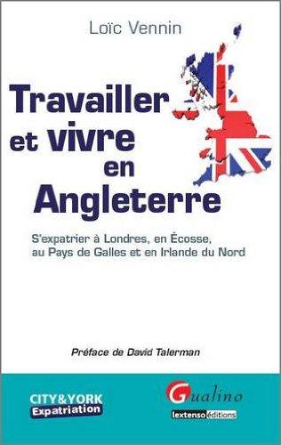 Travailler et vivre en Angleterre : S'expatrier à Londres, en Ecosse, au Pays de Galles et en Irlande du Nord par Loïc Vennin