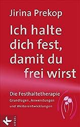 Ich halte dich fest, damit du frei wirst: Die Festhaltetherapie: Grundlagen, Anwendungen und Weiterentwicklungen