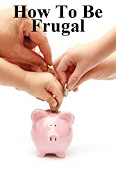 How to Be Frugal: New Ways to View Money & 100 Tips Reduce Your Expenses