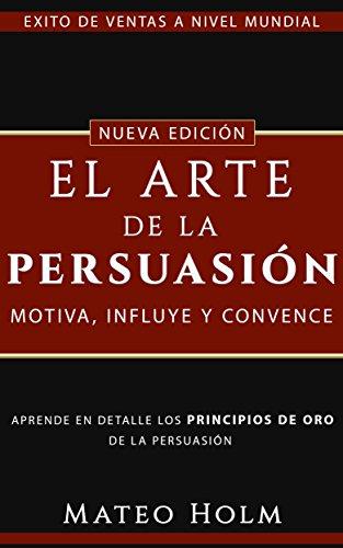 EL ARTE DE LA PERSUASIÓN MOTIVA, INFLUYE Y CONVENCE: Explicado en detalle los principios de oro de la persuasión y lenguaje corporal