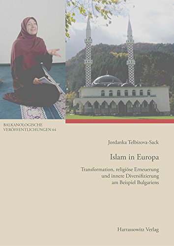 Islam in Europa: Transformation, religiöse Erneuerung und innere Diversifizierung am Beispiel Bulgariens (Balkanologische Veröffentlichungen. ... und Kultur in Südosteuropa, Band 64)