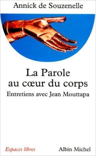 La Parole au coeur du corps : Entretiens avec Jean Mouttapa de Jean Mouttapa,Annick de Souzenelle ( 30 octobre 1997 )