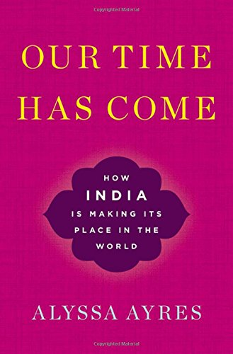Our Time Has Come: How India is Making Its Place in the World par Alyssa Ayres