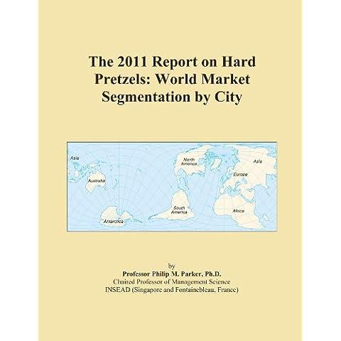 The 2011 Report on Hard Pretzels: World Market Segmentation by City