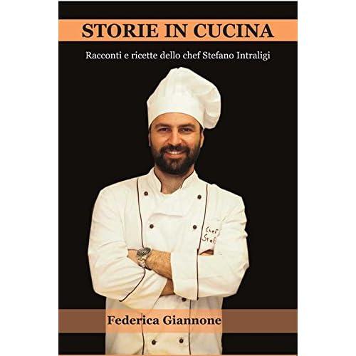 Storie In Cucina. Racconti E Ricette Dello Chef Stefano Intraligi