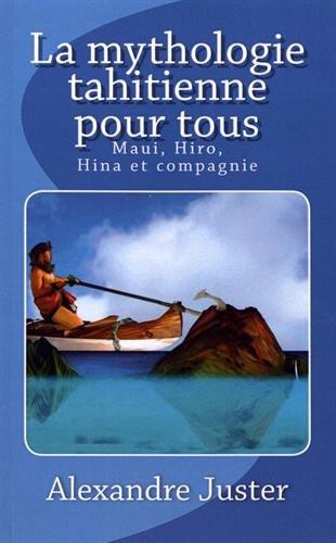La mythologie tahitienne pour tous: Maui, Hiro, Hina et compagnie