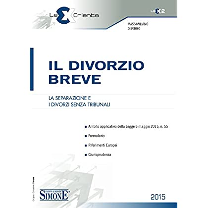 Il Divorzio Breve: La Separazione E I Divorzi Senza Tribunali • Ambito Applicativo Della Legge 6 Maggio 2015, N. 55 • Formulario • Riferimenti Europei • Giurisprudenza