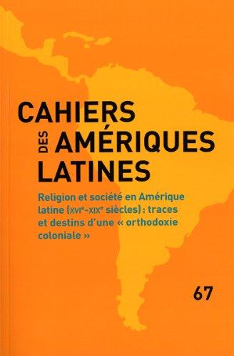 Religion et société en Amérique latine (XVIe - XIXe siècles) - Traces et destins d'une orthodoxie coloniale(Cahiers des Amériques latines n.67)
