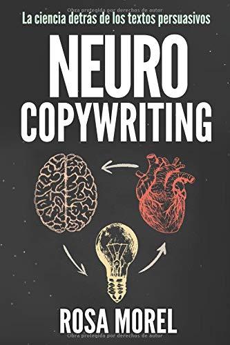NEUROCOPYWRITING  La ciencia detrás de los textos persuasivos: Aprende a escribir para persuadir y vender a la mente por Rosa Morel