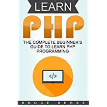 Learn PHP: The Complete Beginner's Guide To Learn PHP Programming (PHP Guide)