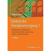 Elektrische Energieversorgung 1: Netzelemente, Modellierung, stationäres Verhalten, Bemessung, Schalt- und Schutztechnik