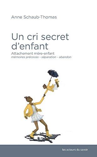 Un cri secret d'enfant : Attachement mère-enfant, mémoires précoces, séparation-abandon