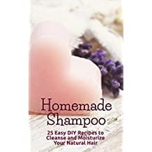 Homemade Shampoo: 25 Easy DIY Recipes to Cleanse and Moisturize Your Natural Hair (English Edition)