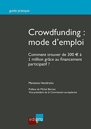 Crowdfunding : mode d'emploi: Comment trouver de 300 € à 1 million grâce au financement participatif ? (Guide pratique) par Marianne Hendrickx