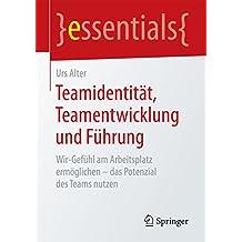 Teamidentität, Teamentwicklung und Führung: Wir-Gefühl am Arbeitsplatz ermöglichen – das Potenzial des Teams nutzen (essentials)