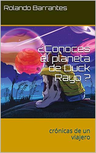 ¿Conoces el planeta de Duck Rayo ?: crónicas  de un viajero (crónicas de un viajero nº 1) por Rolando Barrantes
