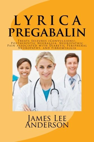 L Y R I C A (Pregabalin): Treats Seizures (Convulsions), Postherpetic Neuralgia, Neuropathic Pain associated with Diabetic Peripheral Neuropathy, and Fibromyalgia by James Lee Anderson (2015-03-27)