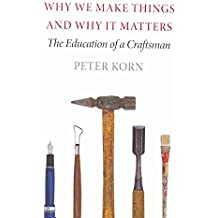 [Why We Make Things and Why it Matters: The Education of a Craftsman] (By: Peter Korn) [published: May, 2014]
