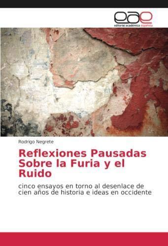 Reflexiones Pausadas Sobre la Furia y el Ruido: cinco ensayos en torno al desenlace de cien años de historia e ideas en occidente