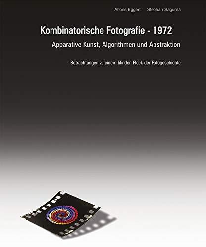 Kombinatorische Fotografie - 1972: Apparative Kunst, Algorithmen und Abstraktion. Betrachtungen zu einem blinden Fleck der Fotogeschichte