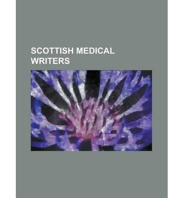 [ Scottish Medical Writers: Alexander Hunter, Alexander Monro (Secundus), Allan Burns (Physician), Andrew Balfour, Andrew Combe, Andrew Duncan, Th Source Wikipedia ( Author ) ] { Paperback } 2013