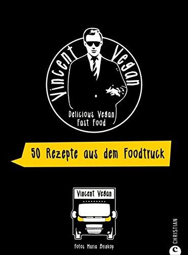 Foodtruck Kochbuch: Delicious Vegan Fast Food. Vincent Vegan verrät seine Streetfood-Geheimnisse. Schnelle vegane Gerichte zum einfachen Nachkochen. (Fast-food-rezepte)