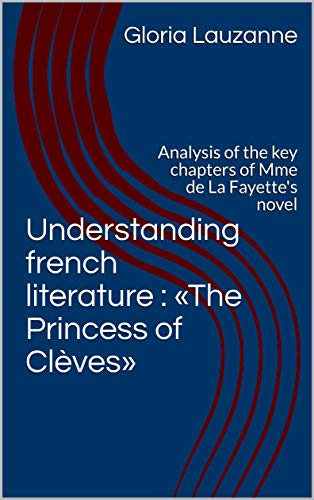 Understanding French Literature : «the Princess Of Clèves»: Analysis Of The Key Chapters Of Mme De La Fayette's Novel por Gloria Lauzanne Gratis