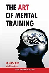 The Art of Mental Training - A Guide to Performance Excellence (Classic Edition) by DC Gonzalez (2013-11-05)