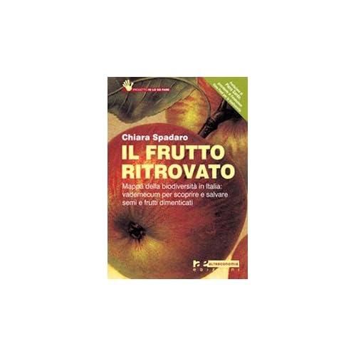 Il Frutto Ritrovato. Mappa Della Biodiversità In Italia: Vademecum Per Scoprire E Salvare Semi E Frutti Dimenticati