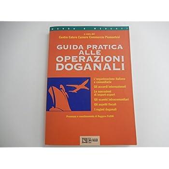 Guida Pratica Alle Operazioni Doganali. L'organizzazione Italiana E Comunitaria, Gli Accordi Internazionali, Le Operazioni Di Import-Export...