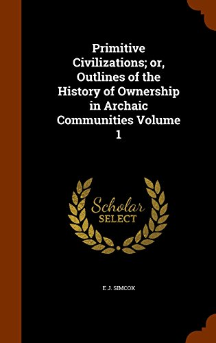 Primitive Civilizations; or, Outlines of the History of Ownership in Archaic Communities Volume 1