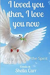 I loved you then, I love you now: messages from the Spirit world