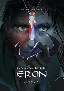 Il cavaliere di Eron - Le origini di [Santella, Laura]