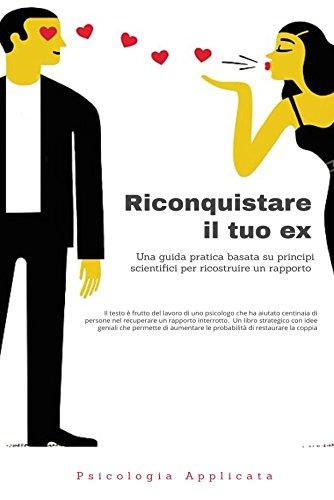 Riconquistare il tuo ex: Guida scientifica scritta da uno psicologo Italiano