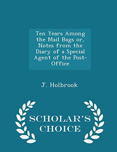 Ten Years Among the Mail Bags Or, Notes from the Diary of a Special Agent of the Post-Office - Scholar's Choice Edition
