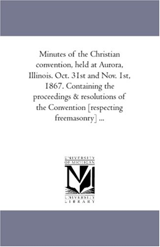 Aurora Illinois (Minutes of the Christian convention, held at Aurora, Illinois. Oct. 31st and Nov. 1st, 1867. Containing the proceedings & resolutions of the Convention [respecting freemasonry] ...)