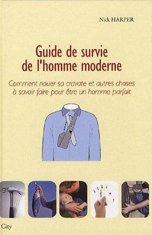 Guide de survie de l'homme moderne : Comment nouer sa cravate et autres choses à savoir faire pour être un homme parfait