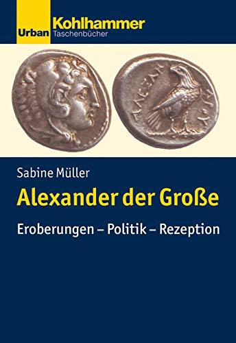 Alexander der Große: Eroberungen - Politik - Rezeption (Urban-Taschenbücher)