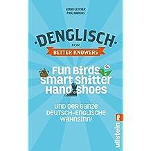 Denglisch for Better Knowers: Zweisprachiges Wendebuch Deutsch/ Englisch: Fun Birds, Smart Shitters, Hand Shoes und der ganze deutsch-englische Wahnsinn