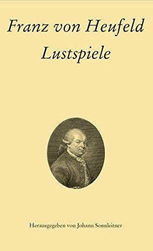 Franz von Heufeld: Lustspiele (Texte und Studien zur österreichischen Literatur- und Theatergeschichte, Band 5)