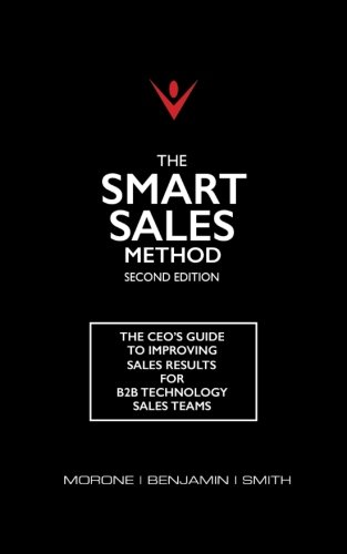 The Smart Sales Method: The CEO's Guide To Improving Sales Results For B2B Technology Sales Teams
