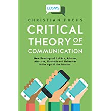 Critical Theory of Communication: New Readings of Lukács, Adorno, Marcuse, Honneth and Habermas in the Age of the Internet (Critical Digital and Social Media Studies)