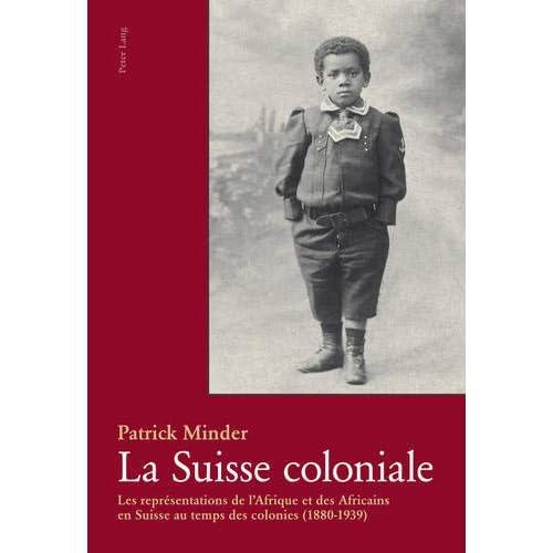 La Suisse Coloniale: Les Representations De L'afrique Et Des Africains En Suisse Au Temps Des Colonies 1880-1939
