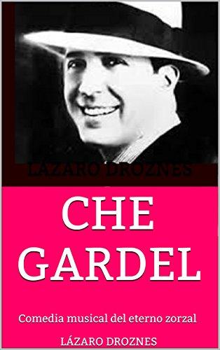 CHE GARDEL: Comedia musical del eterno zorzal (Miradas sobre el tango argentino nº 2) por Lázaro Droznes
