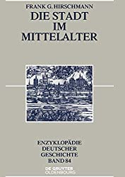 Die Stadt im Mittelalter (Enzyklopädie deutscher Geschichte, Band 84)
